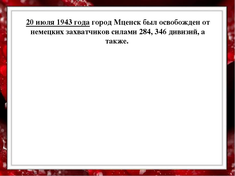 20 июля 1943 года город Мценск был освобожден от немецких захватчиков силами...
