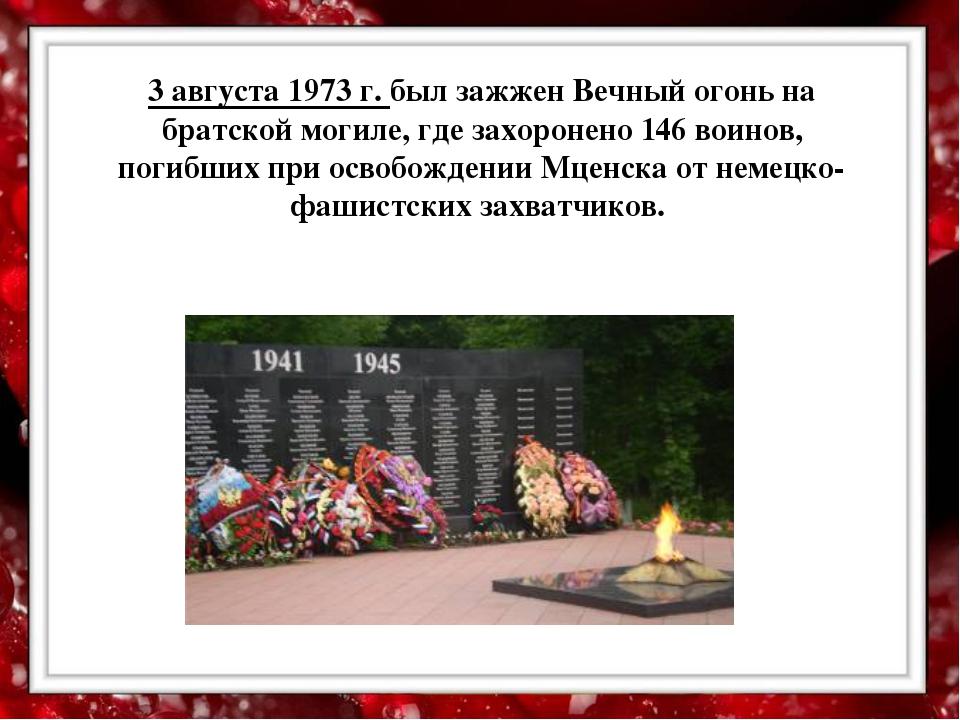 3 августа 1973 г. был зажжен Вечный огонь на братской могиле, где захоронено...