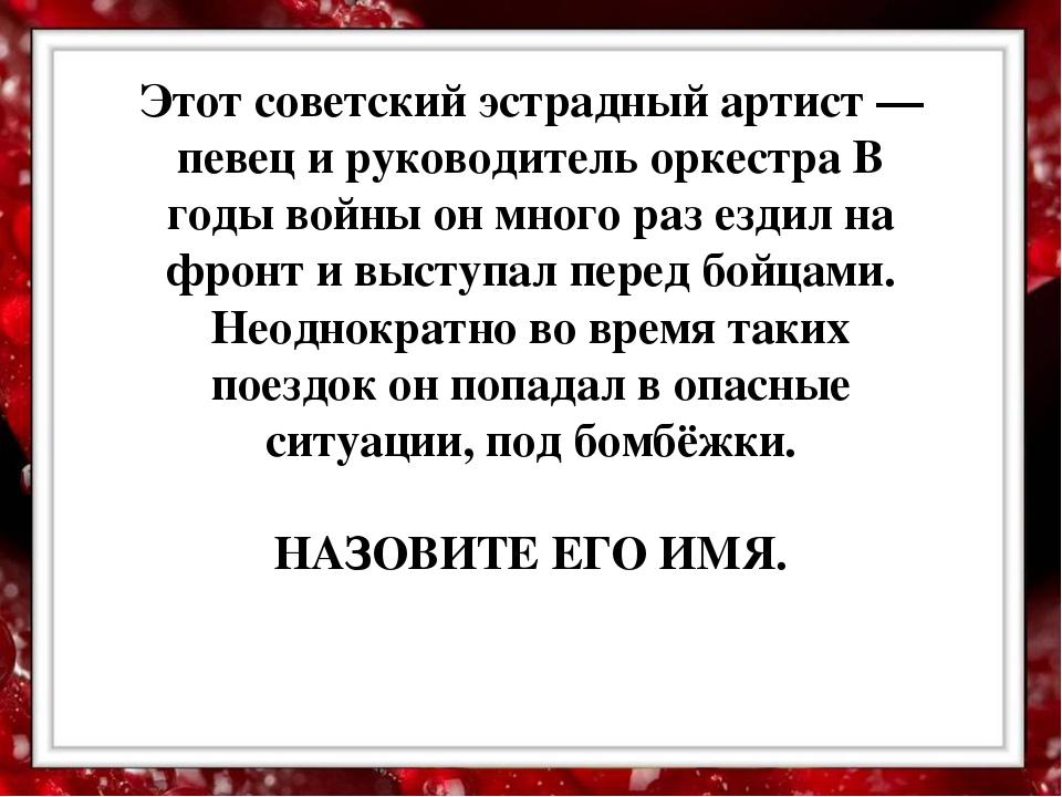 Этот советский эстрадный артист — певец и руководитель оркестра В годы войны...