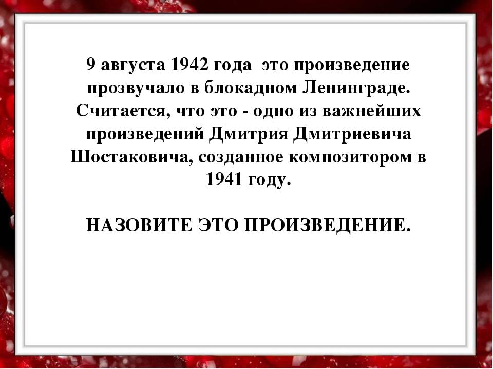 9 августа 1942 года это произведение прозвучало в блокадном Ленинграде. Счит...