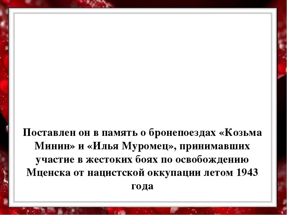 Поставлен он в память о бронепоездах «Козьма Минин» и «Илья Муромец», приним...
