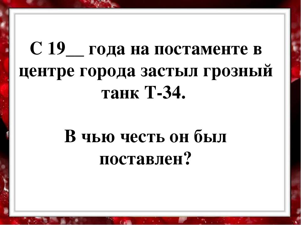 С 19__ года на постаменте в центре города застыл грозный танк Т-34. В чью че...