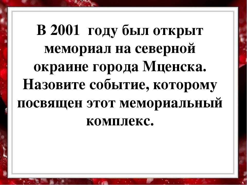 В 2001 году был открыт мемориал на северной окраине города Мценска. Назовите...