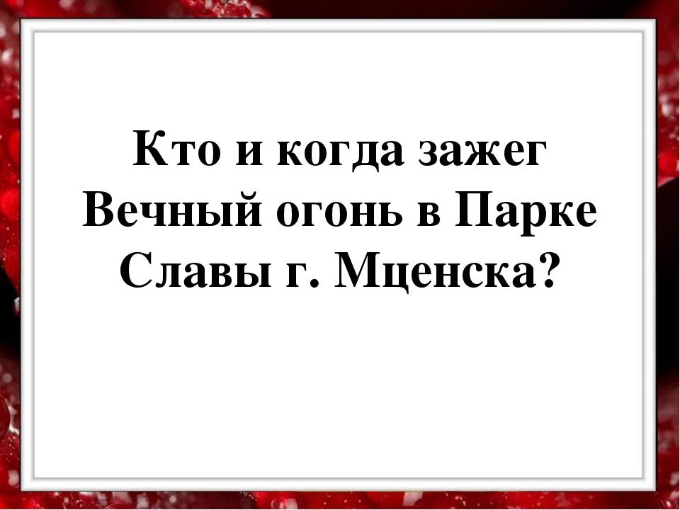 Кто и когда зажег Вечный огонь в Парке Славы г. Мценска?