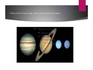 Планеты гиганты: Юпитер ,Сатурн , Уран и Нептун- намного больше других .