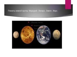 Планеты земной группы: Меркурий , Венера , Земля , Марс.