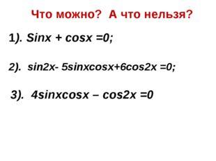 Что можно? А что нельзя? 1). Sinx + cosx =0; 2). sin2x- 5sinxcosx+6cos2x =0;