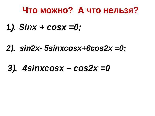 Что можно? А что нельзя? 1). Sinx + cosx =0; 2). sin2x- 5sinxcosx+6cos2x =0;...