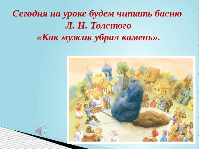 Сегодня на уроке будем читать басню Л. Н. Толстого «Как мужик убрал камень».