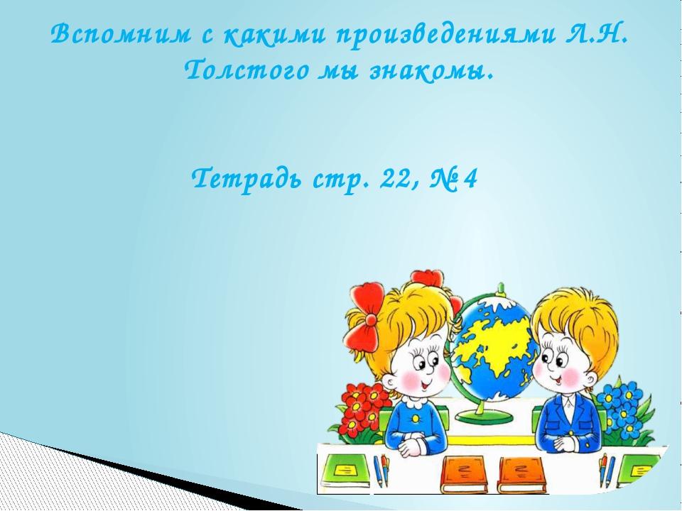 Вспомним с какими произведениями Л.Н. Толстого мы знакомы. Тетрадь стр. 22, № 4