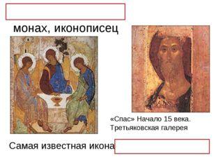 Андрей Рублёв – монах, иконописец Самая известная икона «Троица» «Спас» Начал