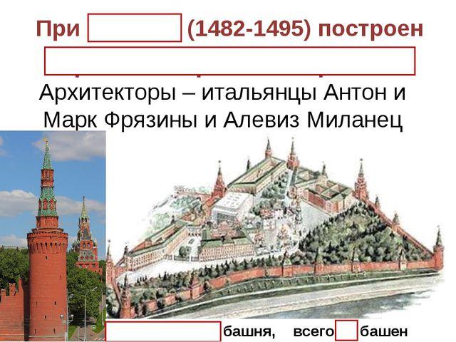 При Иване III (1482-1495) построен Кремль из красного кирпича. Архитекторы –...