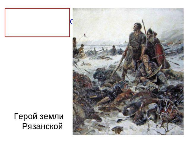 Евпатий Коловрат Герой земли Рязанской