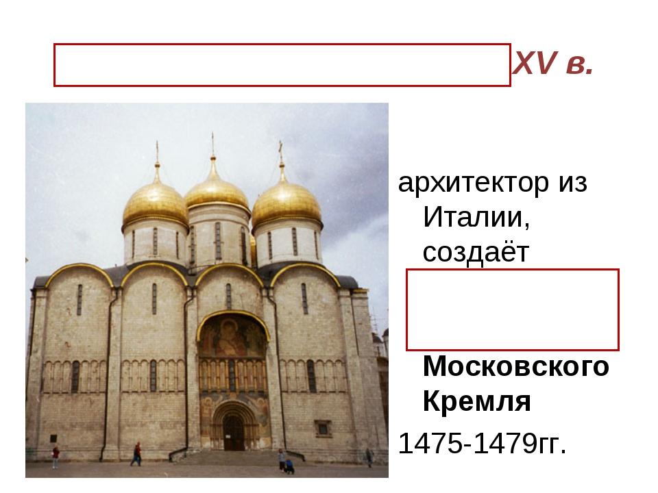Аристотель Фиораванти XV в. архитектор из Италии, создаёт Успенский собор Мос...