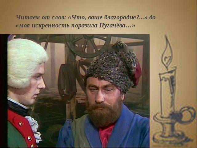 Читаем от слов: «Что, ваше благородие?...» до «моя искренность поразила Пугач...