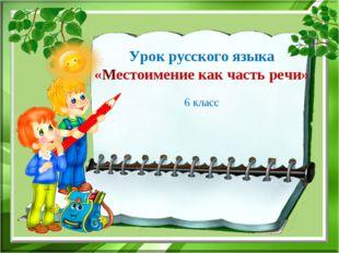 Урок русского языка «Местоимение как часть речи» 6 класс
