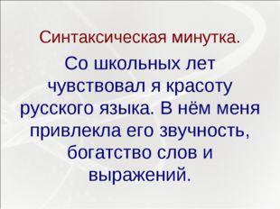 Синтаксическая минутка. Со школьных лет чувствовал я красоту русского языка.
