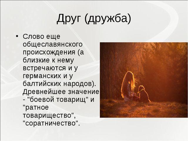 Друг (дружба) Слово еще общеславянского происхождения (а близкие к нему встр...