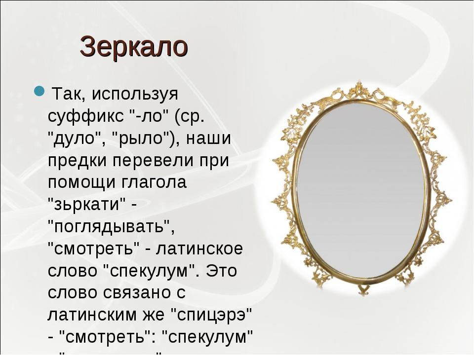 """Зеркало Так, используя суффикс """"-ло"""" (ср. """"дуло"""", """"рыло""""), наши предки переве..."""