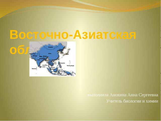 Восточно-Азиатская область выполнила Анохина Анна Сергеевна Учитель биологии...