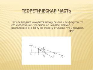 1) Если предмет находится между линзой и её фокусом, то его изображение- увел