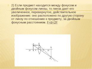 2) Если предмет находится между фокусом и двойным фокусом линзы, то линза дае