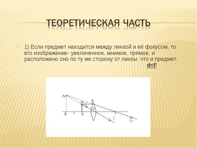 1) Если предмет находится между линзой и её фокусом, то его изображение- увел...