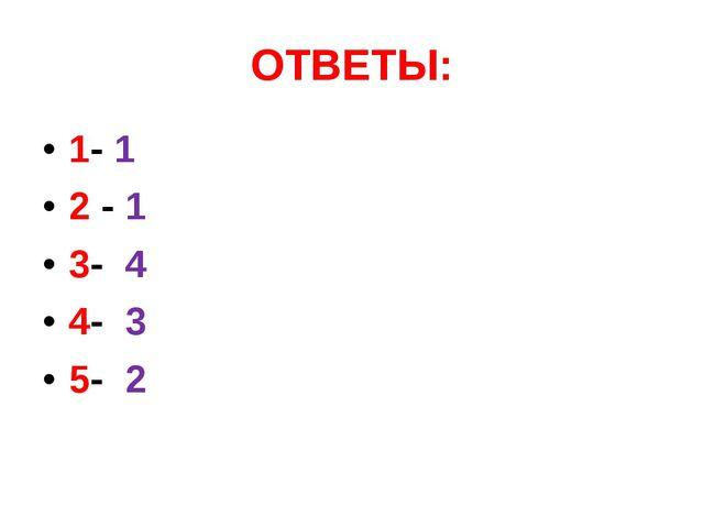 ОТВЕТЫ: 1- 1 2 - 1 3- 4 4- 3 5- 2
