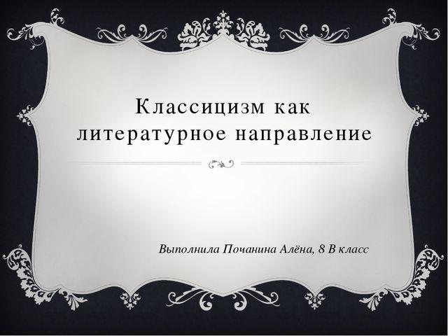 Классицизм как литературное направление Выполнила Почанина Алёна, 8 В класс