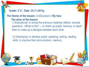 "Grade: 2""a"", Date: 25.11.2015y. The theme of the lesson: Unit2Lesson 2 My fac"