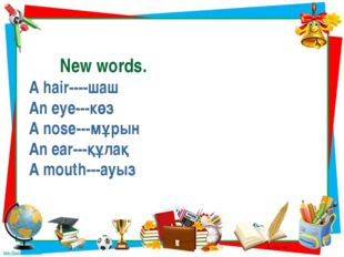 New words. A hair----шаш An eyе---көз A nose---мұрын An ear---құлақ A mouth-