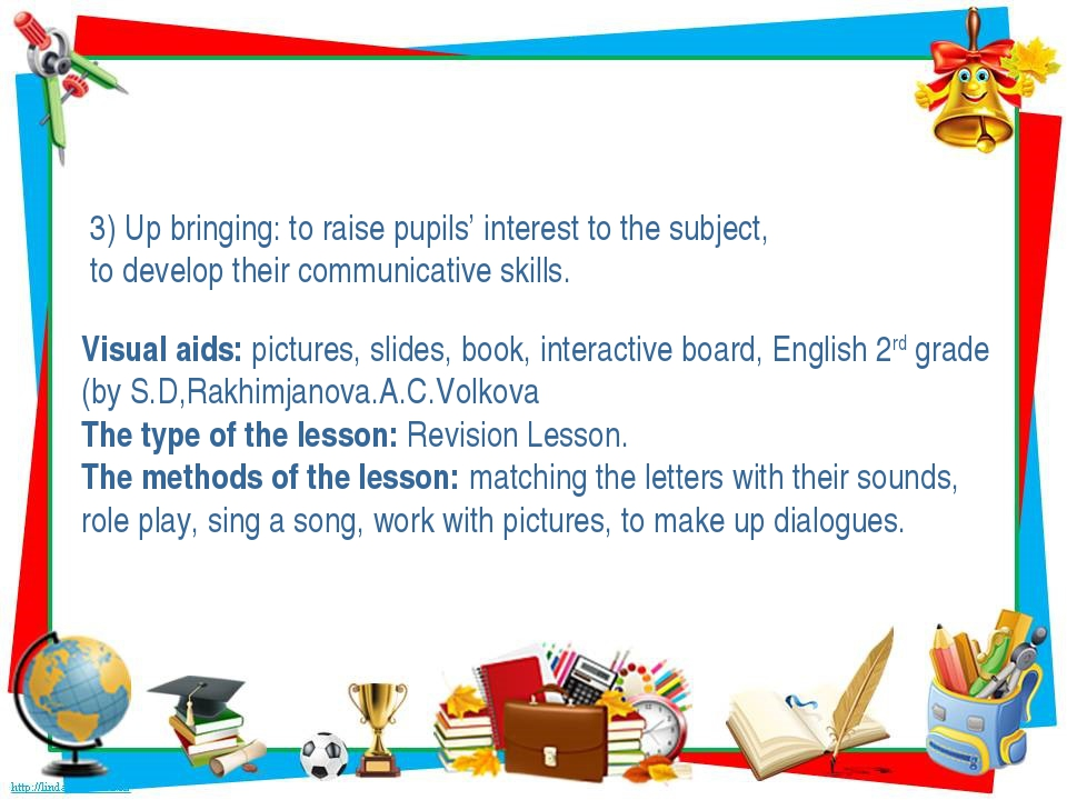 3) Up bringing: to raise pupils' interest to the subject, to develop their c...