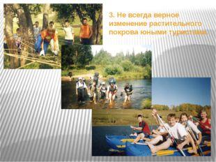 3. Не всегда верное изменение растительного покрова юными туристами.