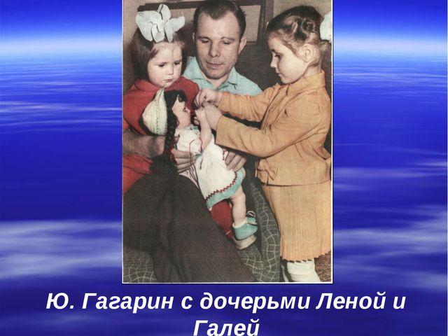 Ю. Гагарин с дочерьми Леной и Галей