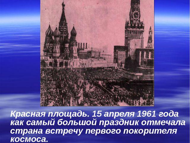Красная площадь. 15 апреля 1961 года как самый большой праздник отмечала стра...