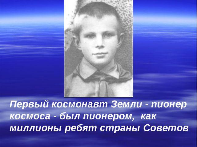 Первый космонавт Земли - пионер космоса - был пионером, как миллионы ребят ст...