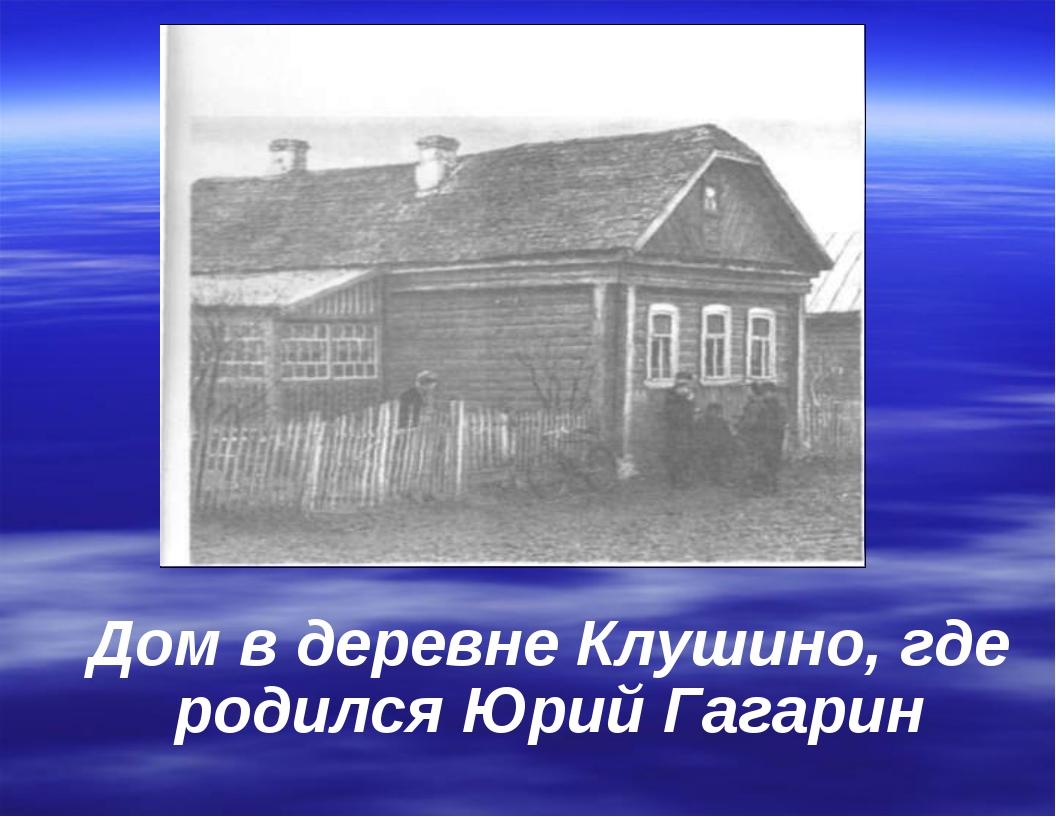 Дом в деревне Клушино, где родился Юрий Гагарин