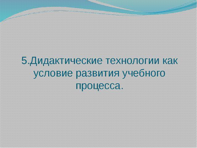 5.Дидактические технологии как условие развития учебного процесса.