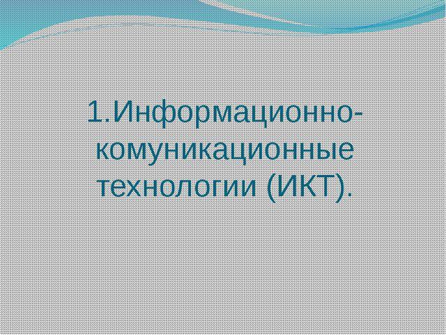 1.Информационно-комуникационные технологии (ИКТ).