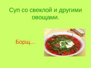 Суп со свеклой и другими овощами. Борщ…