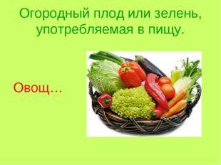 Огородный плод или зелень, употребляемая в пищу. Овощ…