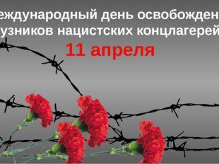 Международный день освобождения узников нацистских концлагерей 11 апреля