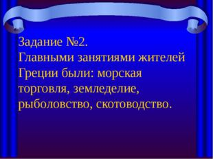 Задание №2. Главными занятиями жителей Греции были: морская торговля, земледе
