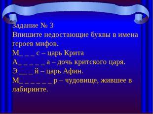 Задание № 3 Впишите недостающие буквы в имена героев мифов. М_ _ _ с – царь К