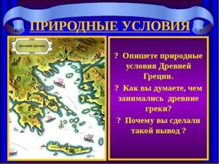 ПРИРОДНЫЕ УСЛОВИЯ ? Опишете природные условия Древней Греции. ? Как вы думает