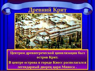 Древний Крит Центром древнегреческой цивилизации был остров Крит. В центре ос