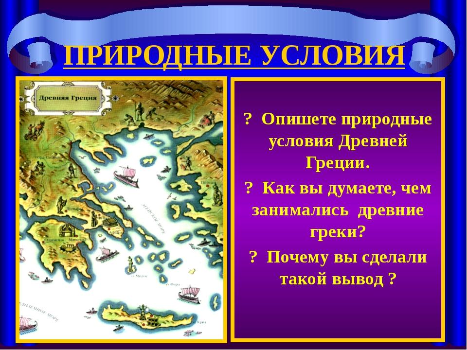 ПРИРОДНЫЕ УСЛОВИЯ ? Опишете природные условия Древней Греции. ? Как вы думает...
