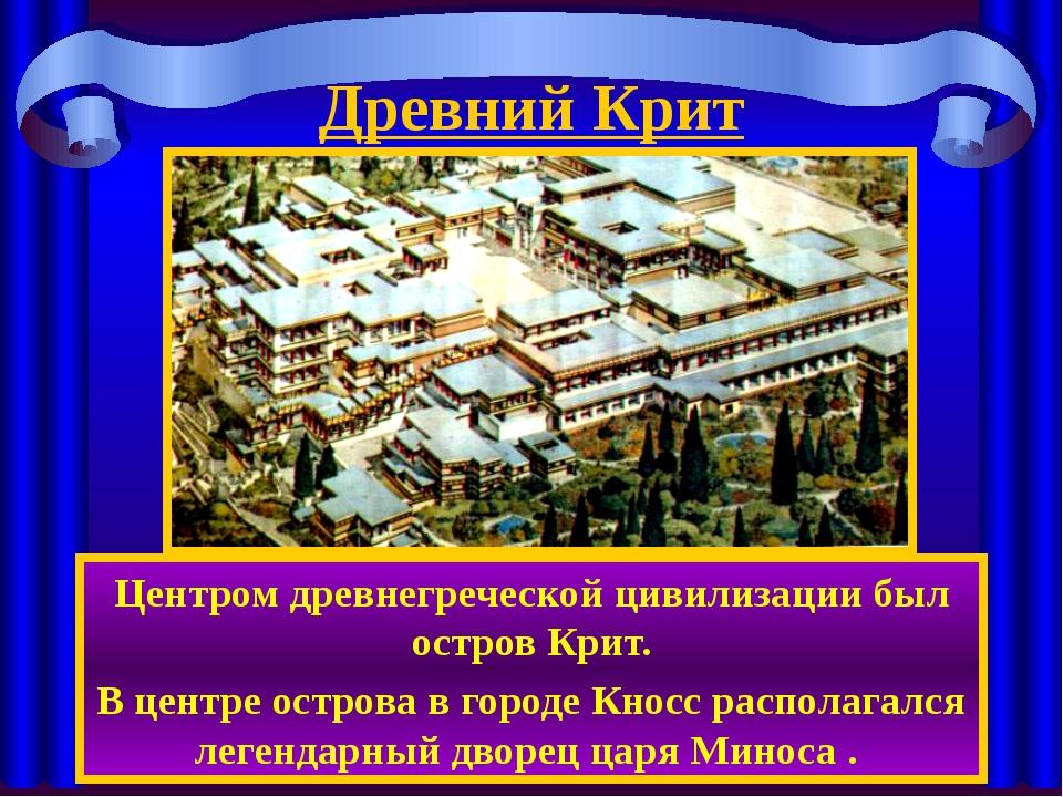 Древний Крит Центром древнегреческой цивилизации был остров Крит. В центре ос...
