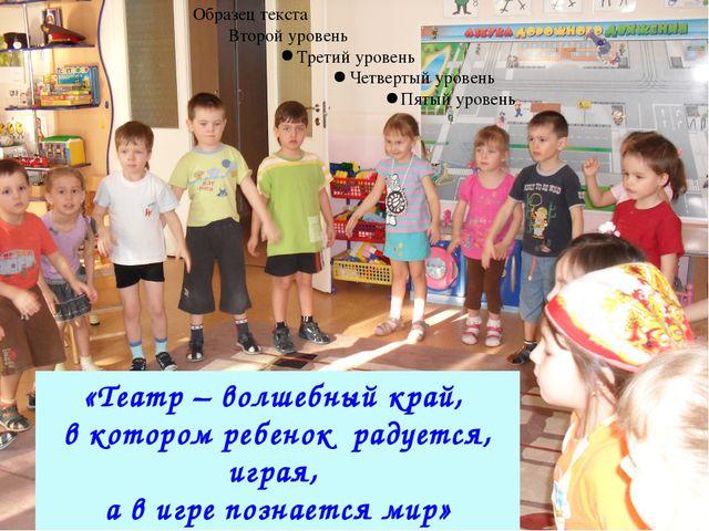«Театр – волшебный край, в котором ребенок радуется, играя, а в игре познаетс...
