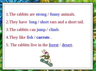 1.The rabbits are strong / funny animals. 2.They have long / short ears and a